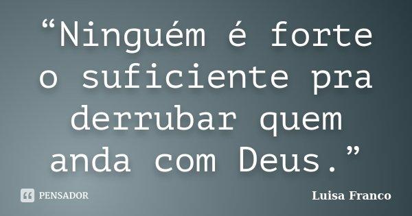 """""""Ninguém é forte o suficiente pra derrubar quem anda com Deus.""""... Frase de Luisa Franco."""