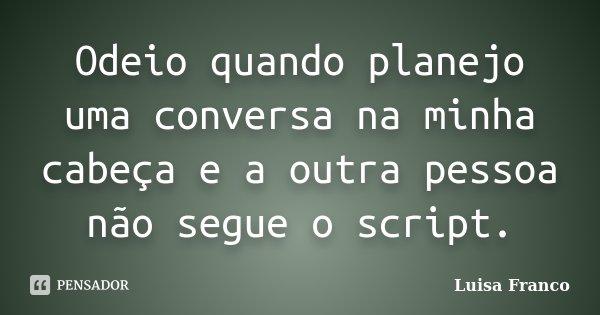 Odeio quando planejo uma conversa na minha cabeça e a outra pessoa não segue o script.... Frase de Luisa Franco.