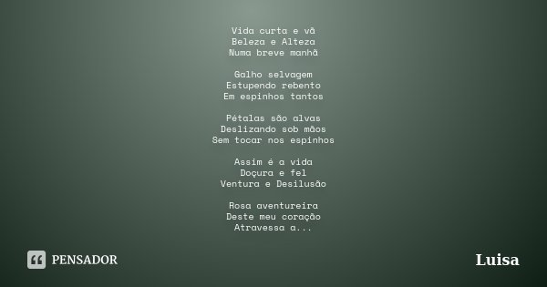Vida curta e vã Beleza e Alteza Numa breve manhã Galho selvagem Estupendo rebento Em espinhos tantos Pétalas são alvas Deslizando sob mãos Sem tocar nos espinho... Frase de Luisa.