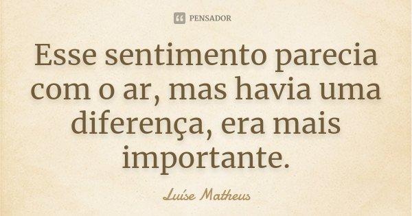 Esse sentimento parecia com o ar, mas havia uma diferença, era mais importante.... Frase de Luíse Matheus.