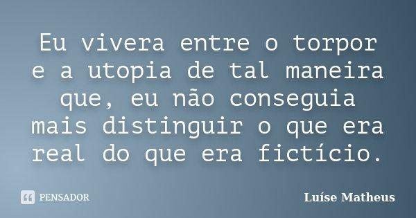 Eu vivera entre o torpor e a utopia de tal maneira que, eu não conseguia mais distinguir o que era real do que era fictício.... Frase de Luíse Matheus.