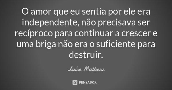 O amor que eu sentia por ele era independente, não precisava ser recíproco para continuar a crescer e uma briga não era o suficiente para destruir.... Frase de Luíse Matheus.