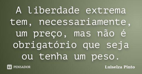 A liberdade extrema tem, necessariamente, um preço, mas não é obrigatório que seja ou tenha um peso.... Frase de Luiselza Pinto.