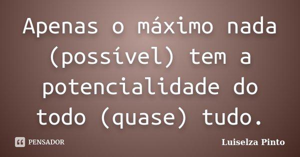 Apenas o máximo nada (possível) tem a potencialidade do todo (quase) tudo.... Frase de Luiselza Pinto.