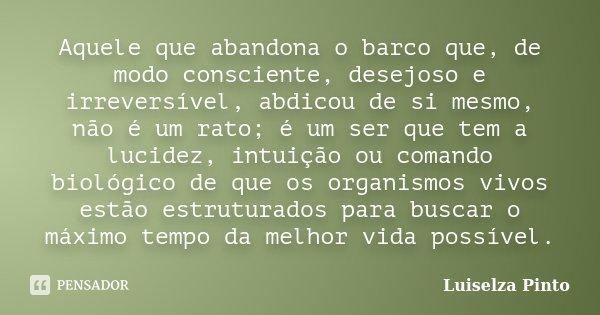 Aquele que abandona o barco que, de modo consciente, desejoso e irreversível, abdicou de si mesmo, não é um rato; é um ser que tem a lucidez, intuição ou comand... Frase de Luiselza Pinto.