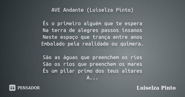 AVE Andante (Luiselza Pinto) És o primeiro alguém que te espera Na terra de alegres passos insanos Neste espaço que trança entre anos Embalado pela realidade ou... Frase de Luiselza Pinto.