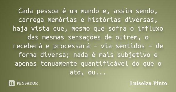 Cada pessoa é um mundo e, assim sendo, carrega memórias e histórias diversas, haja vista que, mesmo que sofra o influxo das mesmas sensações de outrem, o recebe... Frase de Luiselza Pinto.