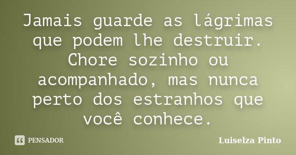 Jamais guarde as lágrimas que podem lhe destruir. Chore sozinho ou acompanhado, mas nunca perto dos estranhos que você conhece.... Frase de Luiselza Pinto.
