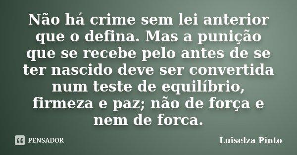 Não há crime sem lei anterior que o defina. Mas a punição que se recebe pelo antes de se ter nascido deve ser convertida num teste de equilíbrio, firmeza e paz;... Frase de Luiselza Pinto.