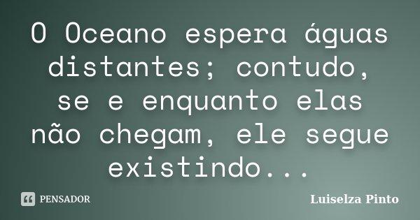 O Oceano espera águas distantes; contudo, se e enquanto elas não chegam, ele segue existindo...... Frase de Luiselza Pinto.