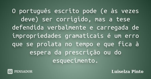 O português escrito pode (e às vezes deve) ser corrigido, mas a tese defendida verbalmente e carregada de impropriedades gramaticais é um erro que se prolata no... Frase de Luiselza Pinto.