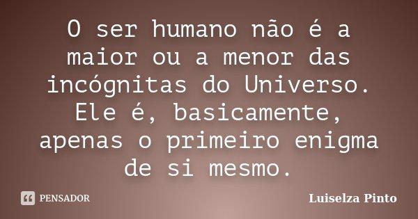 O ser humano não é a maior ou a menor das incógnitas do Universo. Ele é, basicamente, apenas o primeiro enigma de si mesmo.... Frase de Luiselza Pinto.