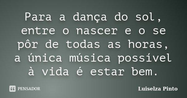 Para a dança do sol, entre o nascer e o se pôr de todas as horas, a única música possível à vida é estar bem.... Frase de Luiselza Pinto.