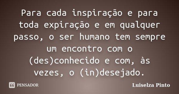 Para cada inspiração e para toda expiração e em qualquer passo, o ser humano tem sempre um encontro com o (des)conhecido e com, às vezes, o (in)desejado.... Frase de Luiselza Pinto.