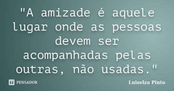"""""""A amizade é aquele lugar onde as pessoas devem ser acompanhadas pelas outras, não usadas.""""... Frase de Luiselza Pinto."""