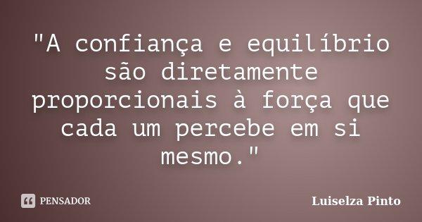 """""""A confiança e equilíbrio são diretamente proporcionais à força que cada um percebe em si mesmo.""""... Frase de Luiselza Pinto."""
