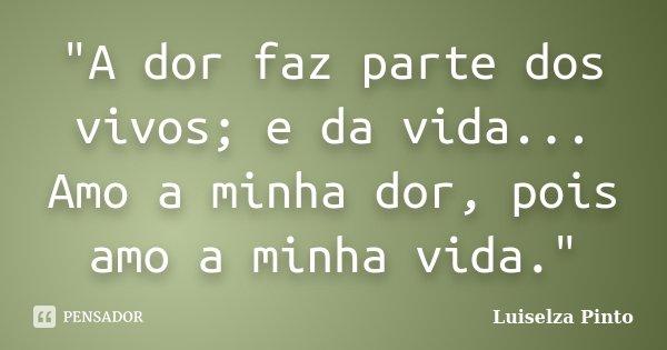 """""""A dor faz parte dos vivos; e da vida... Amo a minha dor, pois amo a minha vida.""""... Frase de Luiselza Pinto."""