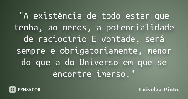 """""""A existência de todo estar que tenha, ao menos, a potencialidade de raciocínio E vontade, será sempre e obrigatoriamente, menor do que a do Universo em qu... Frase de Luiselza Pinto."""