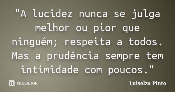 """""""A lucidez nunca se julga melhor ou pior que ninguém; respeita a todos. Mas a prudência sempre tem intimidade com poucos.""""... Frase de Luiselza Pinto."""