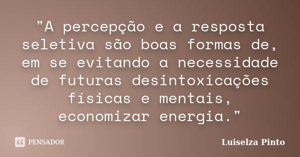 """""""A percepção e a resposta seletiva são boas formas de, em se evitando a necessidade de futuras desintoxicações físicas e mentais, economizar energia.""""... Frase de Luiselza Pinto."""
