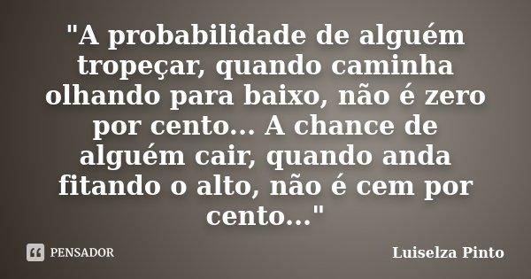 """""""A probabilidade de alguém tropeçar, quando caminha olhando para baixo, não é zero por cento... A chance de alguém cair, quando anda fitando o alto, não é ... Frase de Luiselza Pinto."""
