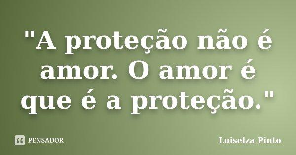 """""""A proteção não é amor. O amor é que é a proteção.""""... Frase de Luiselza Pinto."""