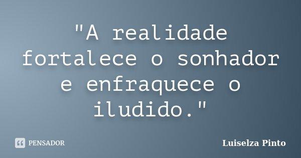 """""""A realidade fortalece o sonhador e enfraquece o iludido.""""... Frase de Luiselza Pinto."""