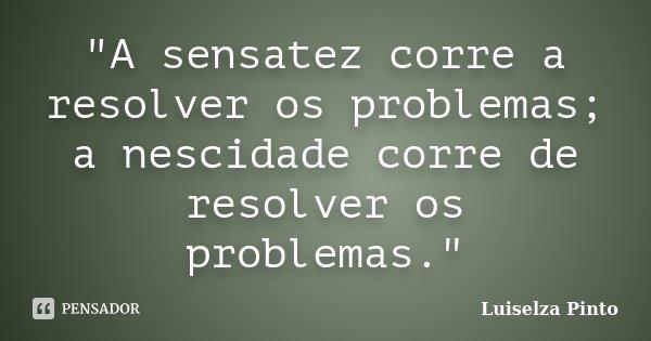 """""""A sensatez corre a resolver os problemas; a nescidade corre de resolver os problemas.""""... Frase de Luiselza Pinto."""