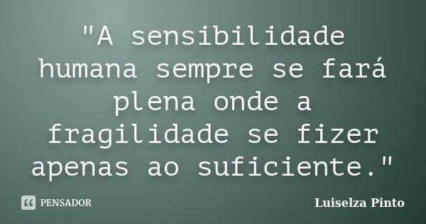 """""""A sensibilidade humana sempre se fará plena onde a fragilidade se fizer apenas ao suficiente.""""... Frase de Luiselza Pinto."""