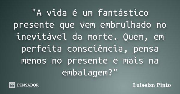 """""""A vida é um fantástico presente que vem embrulhado no inevitável da morte. Quem, em perfeita consciência, pensa menos no presente e mais na embalagem?&quo... Frase de Luiselza Pinto."""