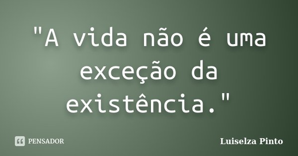 """""""A vida não é uma exceção da existência.""""... Frase de Luiselza Pinto."""