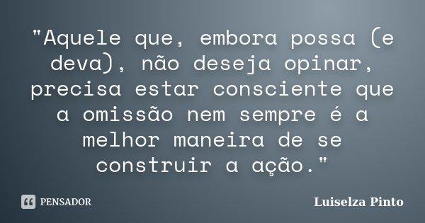 """""""Aquele que, embora possa (e deva), não deseja opinar, precisa estar consciente que a omissão nem sempre é a melhor maneira de se construir a ação.""""... Frase de Luiselza Pinto."""