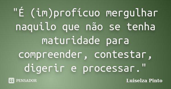 """""""É (im)profícuo mergulhar naquilo que não se tenha maturidade para compreender, contestar, digerir e processar.""""... Frase de Luiselza Pinto."""