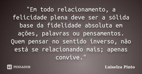 """""""Em todo relacionamento, a felicidade plena deve ser a sólida base da fidelidade absoluta em ações, palavras ou pensamentos. Quem pensar no sentido inverso... Frase de Luiselza Pinto."""