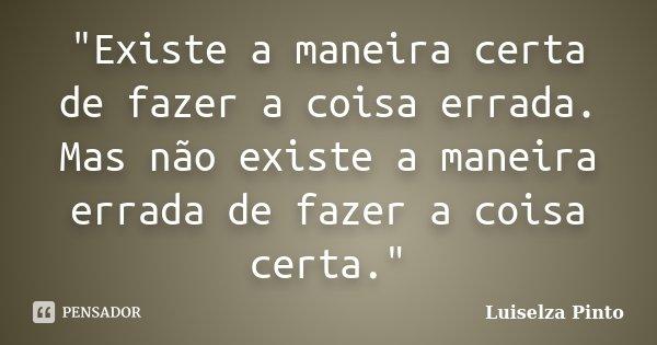 """""""Existe a maneira certa de fazer a coisa errada. Mas não existe a maneira errada de fazer a coisa certa.""""... Frase de Luiselza Pinto."""