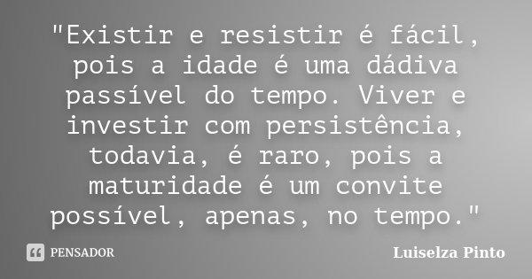"""""""Existir e resistir é fácil, pois a idade é uma dádiva passível do tempo. Viver e investir com persistência, todavia, é raro, pois a maturidade é um convit... Frase de Luiselza Pinto."""