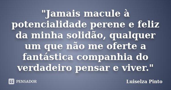 """""""Jamais macule à potencialidade perene e feliz da minha solidão, qualquer um que não me oferte a fantástica companhia do verdadeiro pensar e viver.""""... Frase de Luiselza Pinto."""