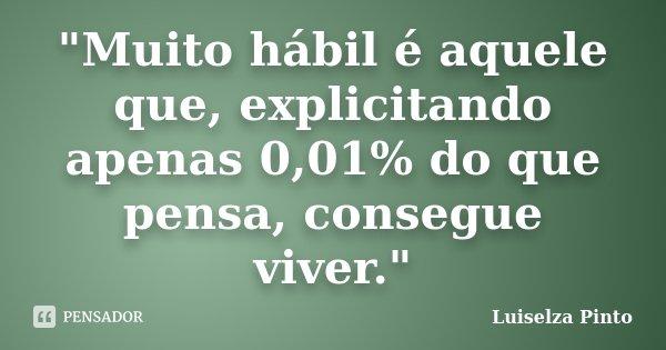 """""""Muito hábil é aquele que, explicitando apenas 0,01% do que pensa, consegue viver.""""... Frase de Luiselza Pinto."""