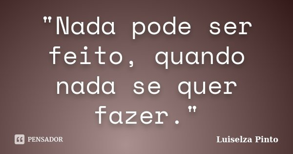 """""""Nada pode ser feito, quando nada se quer fazer.""""... Frase de Luiselza Pinto."""