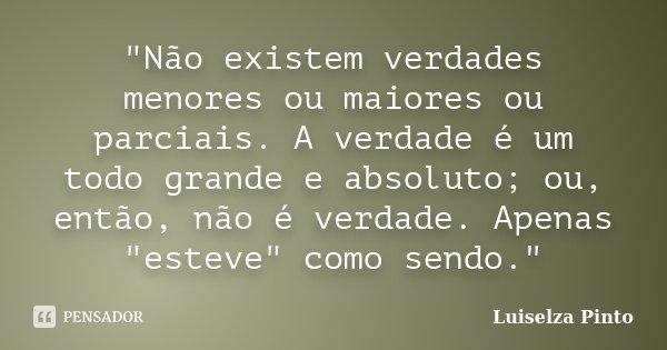 """""""Não existem verdades menores ou maiores ou parciais. A verdade é um todo grande e absoluto; ou, então, não é verdade. Apenas """"esteve"""" como sendo... Frase de Luiselza Pinto."""