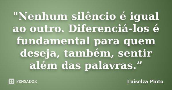 """""""Nenhum silêncio é igual ao outro. Diferenciá-los é fundamental para quem deseja, também, sentir além das palavras.""""... Frase de Luiselza Pinto."""