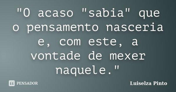 """""""O acaso """"sabia"""" que o pensamento nasceria e, com este, a vontade de mexer naquele.""""... Frase de Luiselza Pinto."""