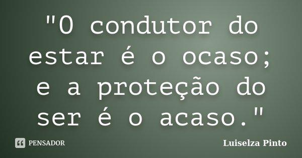 """""""O condutor do estar é o ocaso; e a proteção do ser é o acaso.""""... Frase de Luiselza Pinto."""