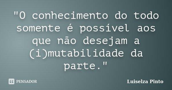 """""""O conhecimento do todo somente é possível aos que não desejam a (i)mutabilidade da parte.""""... Frase de Luiselza Pinto."""