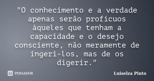 """""""O conhecimento e a verdade apenas serão profícuos àqueles que tenham a capacidade e o desejo consciente, não meramente de ingeri-los, mas de os digerir.&q... Frase de Luiselza Pinto."""
