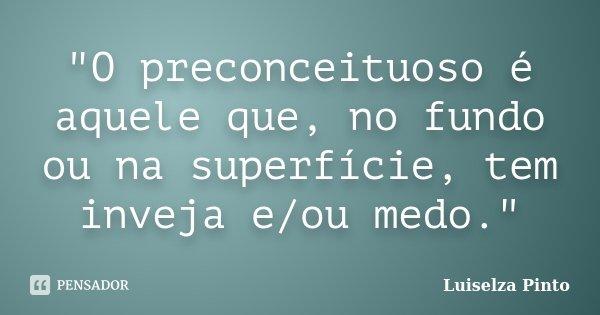 """""""O preconceituoso é aquele que, no fundo ou na superfície, tem inveja e/ou medo.""""... Frase de Luiselza Pinto."""