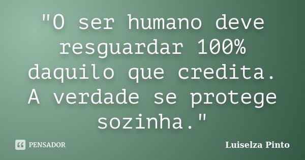 """""""O ser humano deve resguardar 100% daquilo que credita. A verdade se protege sozinha.""""... Frase de Luiselza Pinto."""