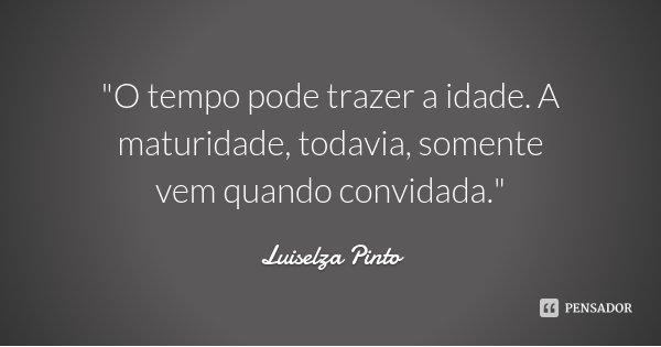 """""""O tempo pode trazer a idade. A maturidade, todavia, somente vem quando convidada.""""... Frase de Luiselza Pinto."""