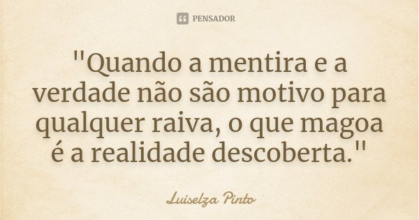 """""""Quando a mentira e a verdade não são motivo para qualquer raiva, o que magoa é a realidade descoberta.""""... Frase de Luiselza Pinto."""