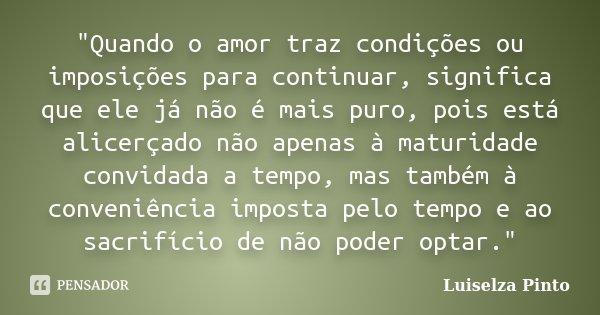 """""""Quando o amor traz condições ou imposições para continuar, significa que ele já não é mais puro, pois está alicerçado não apenas à maturidade convidada a ... Frase de Luiselza Pinto."""